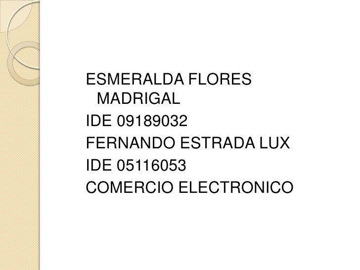 ESMERALDA FLORES MADRIGAL<br />IDE 09189032<br />FERNANDO ESTRADA LUX<br />IDE 05116053<br />COMERCIO ELECTRONICO <br />