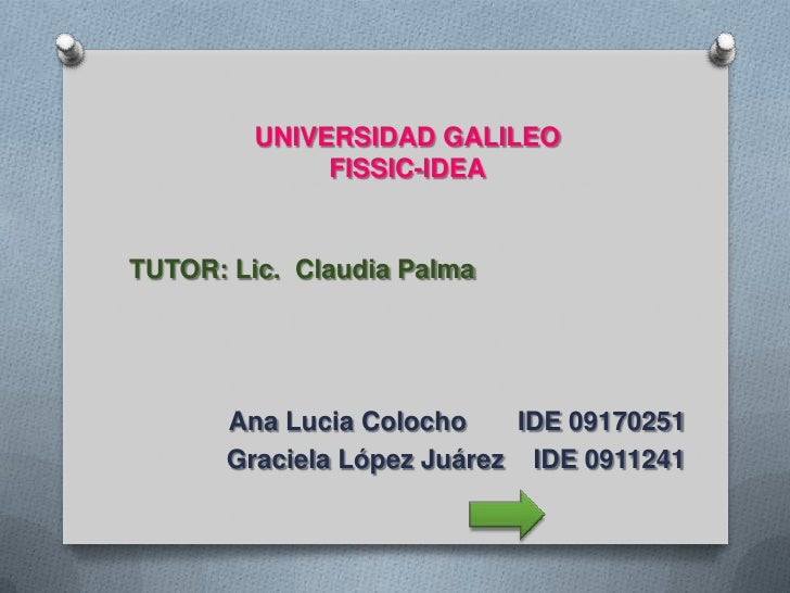 UNIVERSIDAD GALILEOFISSIC-IDEA<br />TUTOR: Lic.  Claudia Palma<br />Ana Lucia Colocho       IDE 09170251<br />Graciela Lóp...