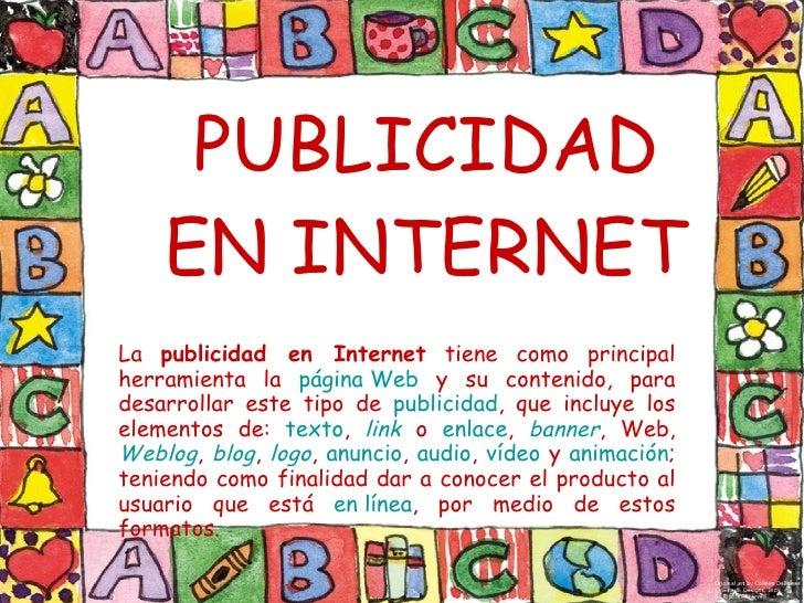 PUBLICIDAD EN INTERNET La  publicidad en Internet  tiene como principal herramienta la  página Web  y su contenido, para d...