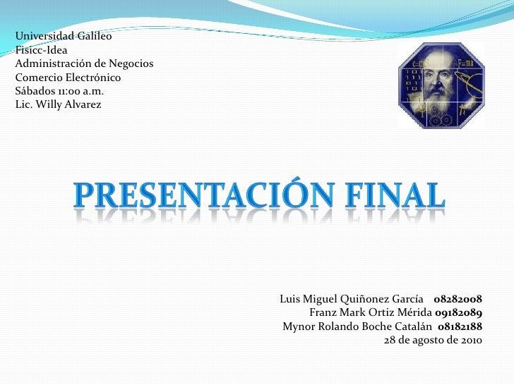 Universidad Galileo Fisicc-Idea Administración de Negocios Comercio Electrónico Sábados 11:00 a.m. Lic. Willy Alvarez     ...