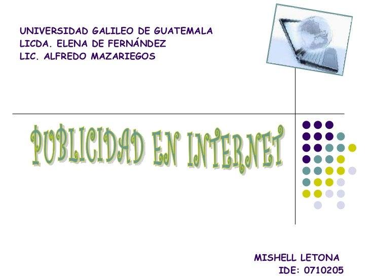 UNIVERSIDAD GALILEO DE GUATEMALA LICDA. ELENA DE FERNÁNDEZ LIC. ALFREDO MAZARIEGOS MISHELL LETONA  IDE: 0710205 MARZO DEL ...
