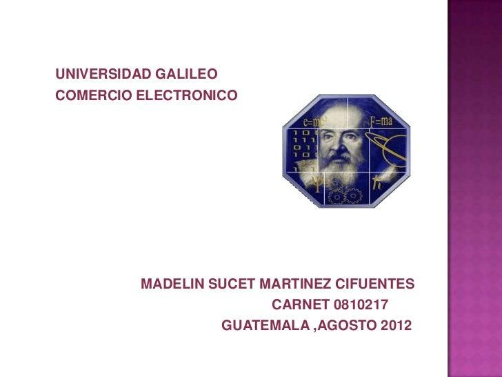 UNIVERSIDAD GALILEOCOMERCIO ELECTRONICO         MADELIN SUCET MARTINEZ CIFUENTES                        CARNET 0810217    ...