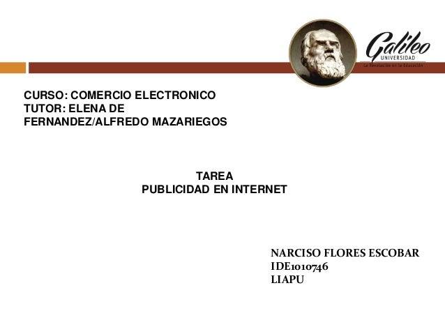CURSO: COMERCIO ELECTRONICO TUTOR: ELENA DE FERNANDEZ/ALFREDO MAZARIEGOS  TAREA PUBLICIDAD EN INTERNET  NARCISO FLORES ESC...