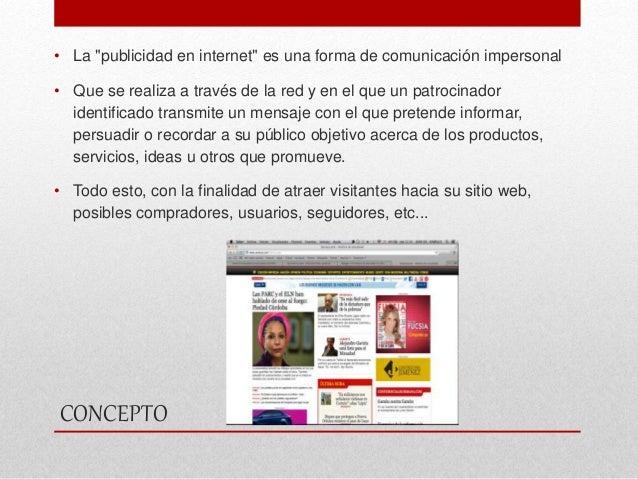 """CONCEPTO • La """"publicidad en internet"""" es una forma de comunicación impersonal • Que se realiza a través de la red y en el..."""