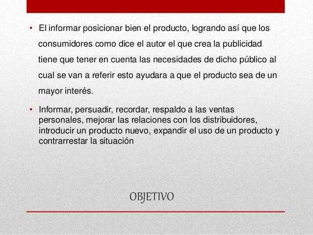 OBJETIVO • El informar posicionar bien el producto, logrando así que los consumidores como dice el autor el que crea la pu...