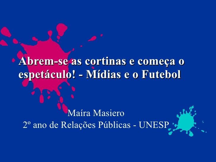 Abrem-se as cortinas e começa o espetáculo! - Mídias e o Futebol Maíra Masiero 2º ano de Relações Públicas - UNESP