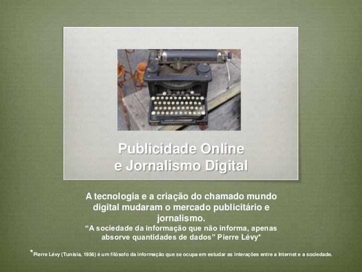 Publicidade Onlinee Jornalismo Digital <br />Atecnologia e a criação do chamado mundo digital mudaram o mercado publicitá...