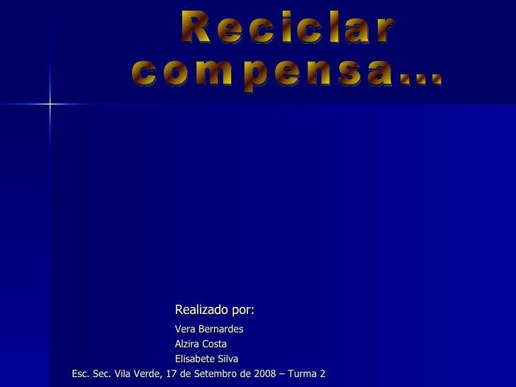 Realizado por: Vera Bernardes Alzira Costa Elisabete Silva  Esc. Sec. Vila Verde, 17 de Setembro de 2008 – Turma 2 Recicla...