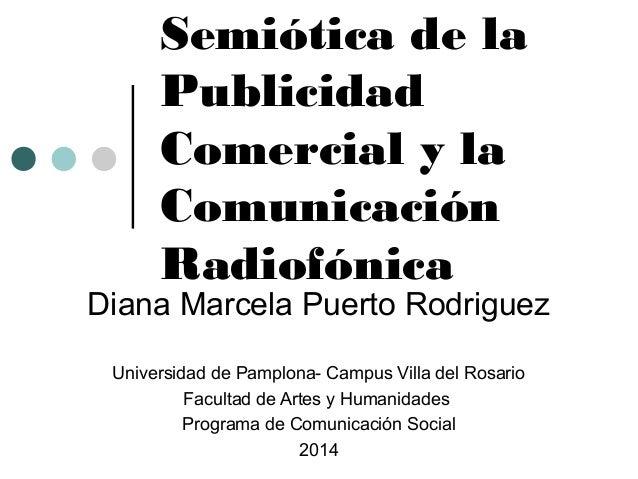 Semiótica de la  Publicidad  Comercial y la  Comunicación  Radiofónica  Diana Marcela Puerto Rodriguez  Universidad de Pam...