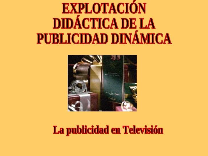 La publicidad en Televisión EXPLOTACIÓN DIDÁCTICA DE LA  PUBLICIDAD DINÁMICA
