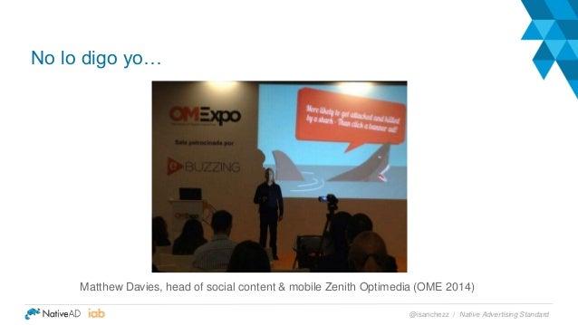 Matthew Davies, head of social content & mobile Zenith Optimedia (OME 2014) No lo digo yo… Native Advertising Standard@isa...