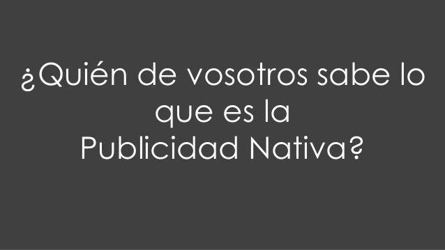 ¿Quién de vosotros sabe lo que es la Publicidad Nativa?