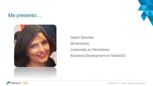 Isabel Sánchez @isanchezz Licenciada en Periodismo Business Development en NativeAD Me presento… Native Advertising Standa...