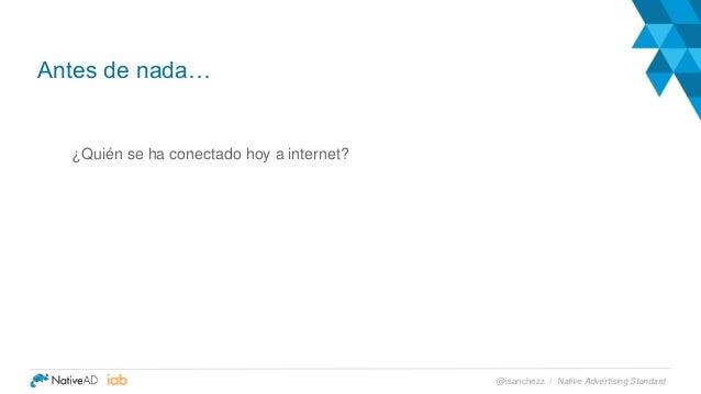 ¿Quién se ha conectado hoy a internet? Antes de nada… Native Advertising Standard@isanchezz /