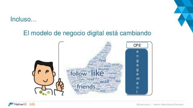 Incluso… El modelo de negocio digital está cambiando e n g a g e m e n t CPE Native Advertising Standard@isanchezz /