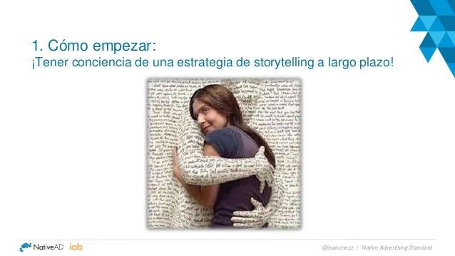 1. Cómo empezar: ¡Tener conciencia de una estrategia de storytelling a largo plazo! Native Advertising Standard@isanchezz /