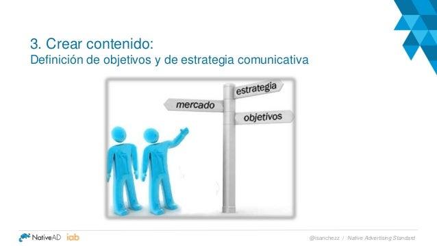 3. Crear contenido: Definición de objetivos y de estrategia comunicativa Native Advertising Standard@isanchezz /
