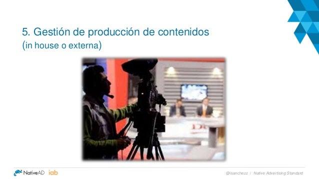 5. Gestión de producción de contenidos (in house o externa) Native Advertising Standard@isanchezz /