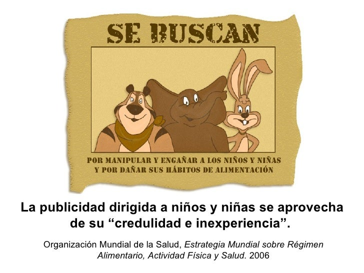 """La publicidad dirigida a niños y niñas se aprovecha de su """"credulidad e inexperiencia"""".  Organización Mundial de la Salud,..."""