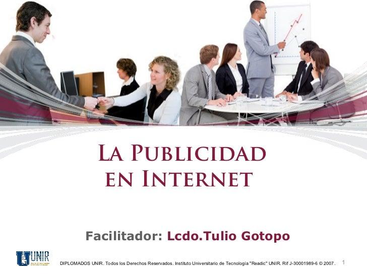 La Publicidad                 en Internet           Facilitador: Lcdo.Tulio GotopoDIPLOMADOS UNIR. Todos los Derechos Rese...