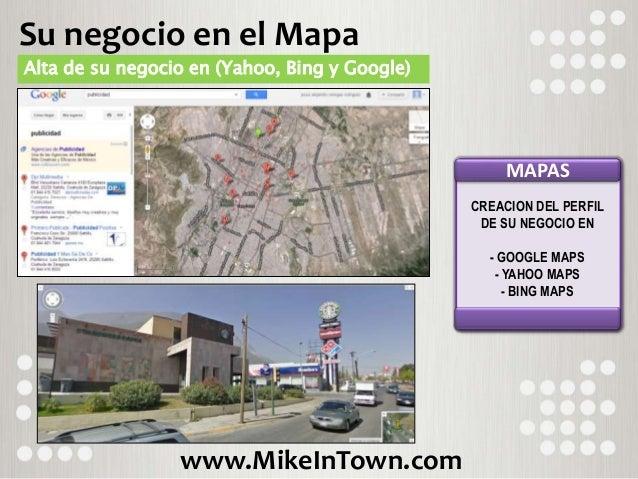 www.MikeInTown.com Su negocio en el Mapa Alta de su negocio en (Yahoo, Bing y Google) MAPAS CREACION DEL PERFIL DE SU NEGO...