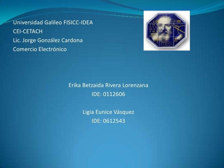 Universidad Galileo FISICC-IDEA<br />CEI-CETACH<br />Lic. Jorge González Cardona<br />Comercio Electrónico<br /><br /><b...