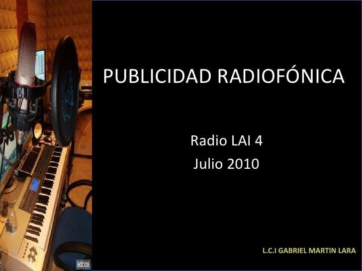 PUBLICIDAD RADIOFÓNICA<br />Radio LAI 4<br />Julio 2010<br />L.c.i Gabriel Martin Lara<br />