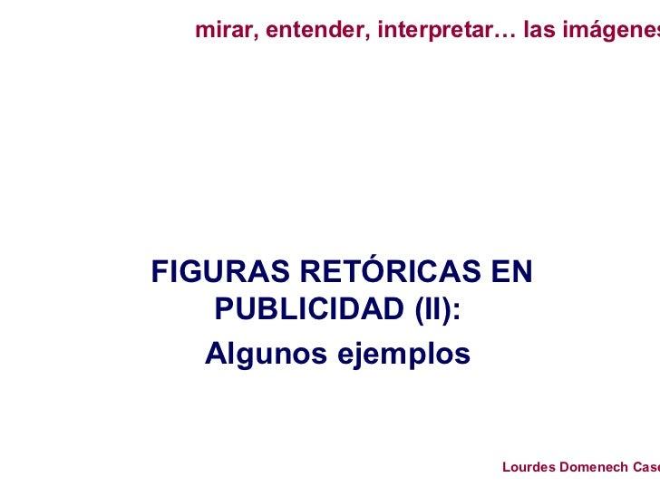 mirar, entender, interpretar… las imágenes     FIGURAS RETÓRICAS EN     PUBLICIDAD (II):    Algunos ejemplos              ...
