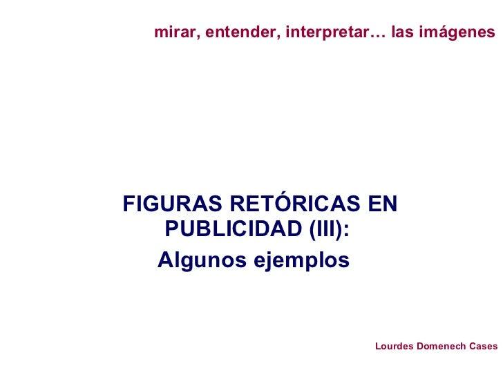 FIGURAS RETÓRICAS EN PUBLICIDAD (III): Algunos ejemplos  mirar, entender, interpretar… las imágenes Lourdes Domenech Cases