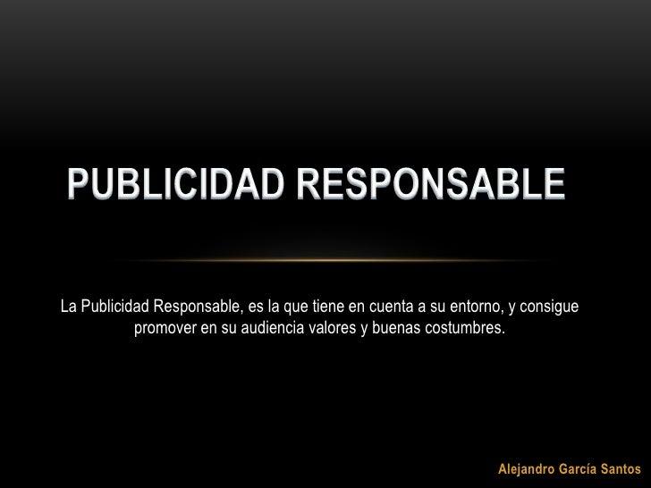 PUBLICIDAD RESPONSABLE<br />La Publicidad Responsable, es la que tiene en cuenta a su entorno, y consigue promover en su a...