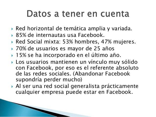    Red horizontal de temática amplia y variada.   85% de internautas usa Facebook.   Red Social mixta: 53% hombres, 47%...