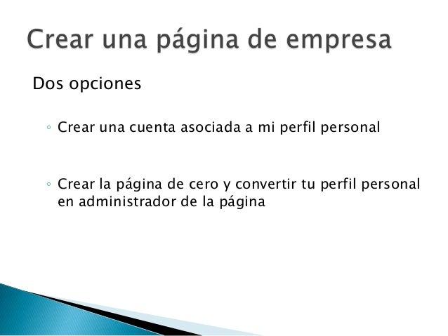Dos opciones ◦ Crear una cuenta asociada a mi perfil personal ◦ Crear la página de cero y convertir tu perfil personal   e...