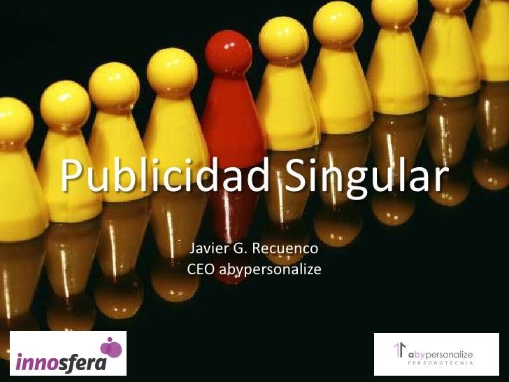 Publicidad Singular<br />Javier G. Recuenco<br />CEOabypersonalize<br />
