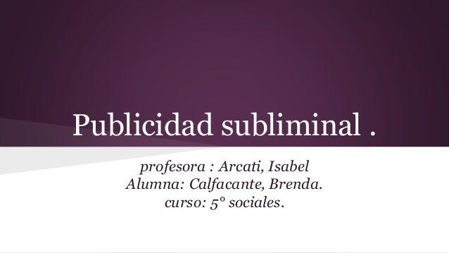 Publicidad subliminal .  profesora : Arcati, Isabel  Alumna: Calfacante, Brenda.  curso: 5° sociales.