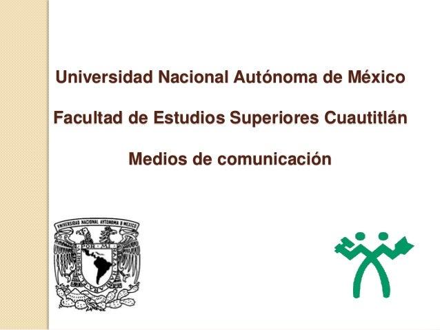 Universidad Nacional Autónoma de México Facultad de Estudios Superiores Cuautitlán Medios de comunicación