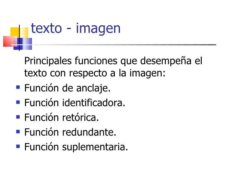 texto - imagen <ul><li>Principales funciones que desempeña el texto con respecto a la imagen: </li></ul><ul><li>Función de...