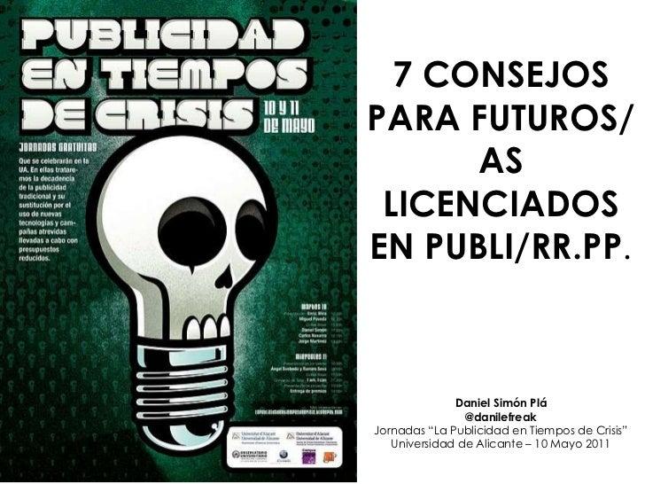 """7 CONSEJOS PARA FUTUROS/AS LICENCIADOS EN PUBLI/RR.PP . Daniel Simón Plá @danilefreak Jornadas """"La Publicidad en Tiempos d..."""
