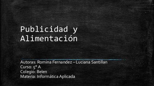 Publicidad y Alimentación Autoras: Romina Fernandez – Luciana Santillan Curso: 5° A Colegio: Belen Materia: Informática Ap...