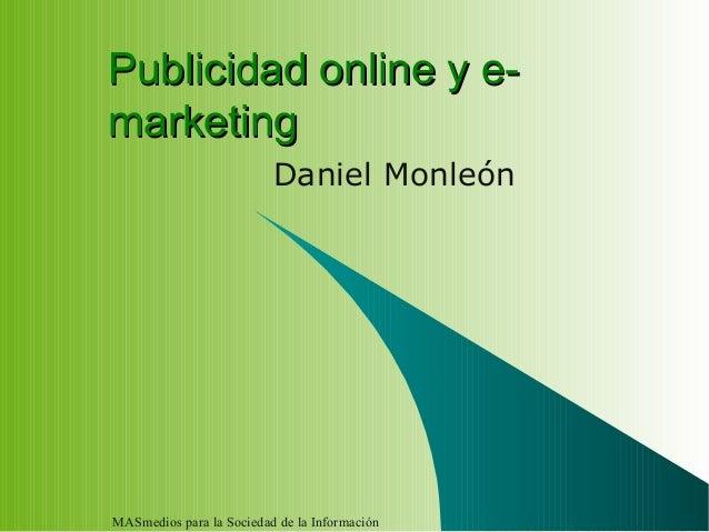 MASmedios para la Sociedad de la Información Publicidad online y e-Publicidad online y e- marketingmarketing Daniel Monleón