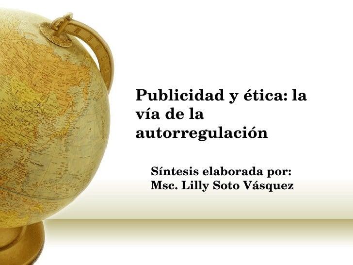 Publicidad y ética: la vía de la autorregulación Síntesis elaborada por: Msc. Lilly Soto Vásquez