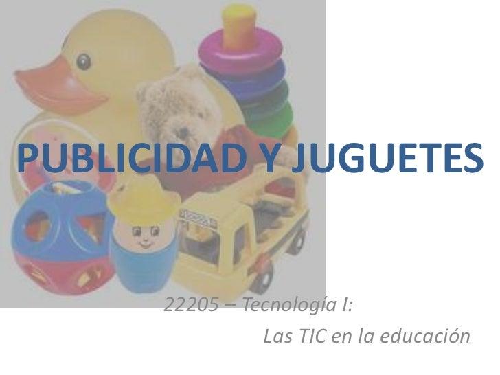 PUBLICIDAD Y JUGUETES      22205 – Tecnología I:                Las TIC en la educación