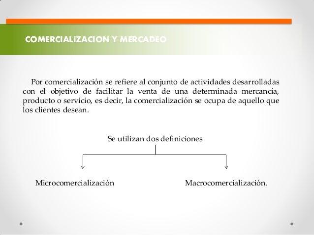 COMERCIALIZACION Y MERCADEO Por comercialización se refiere al conjunto de actividades desarrolladas con el objetivo de fa...