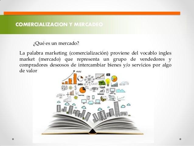 COMERCIALIZACION Y MERCADEO ¿Qué es un mercado? La palabra marketing (comercialización) proviene del vocablo ingles market...
