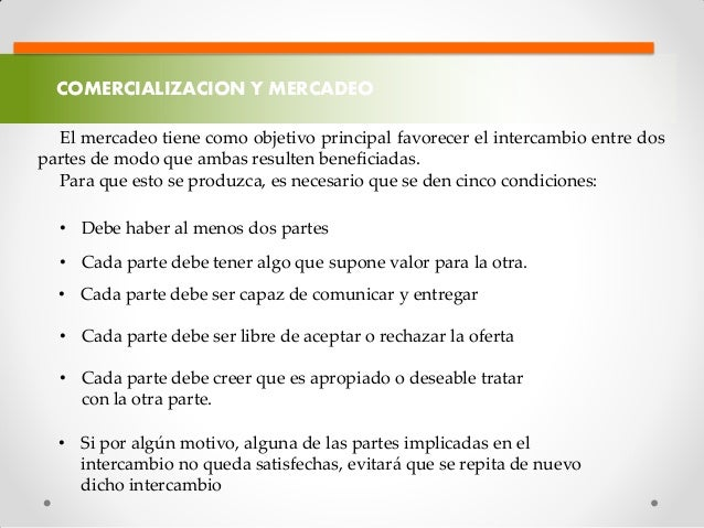 COMERCIALIZACION Y MERCADEO El mercadeo tiene como objetivo principal favorecer el intercambio entre dos partes de modo qu...