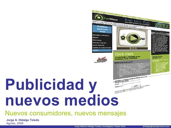 <ul><li>Publicidad y nuevos medios </li></ul>Nuevos consumidores, nuevos mensajes Jorge A. Hidalgo Toledo Agosto, 2008