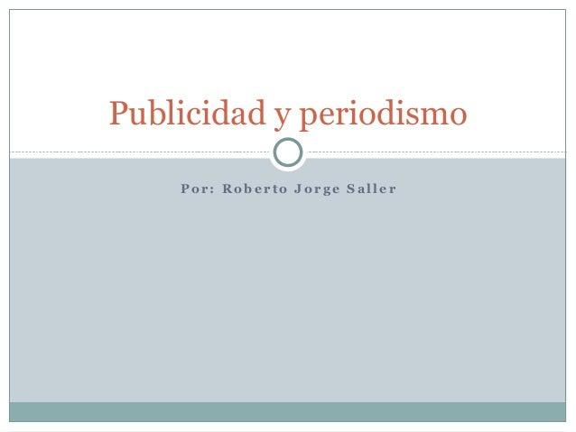 Publicidad y periodismo    Por: Roberto Jorge Saller