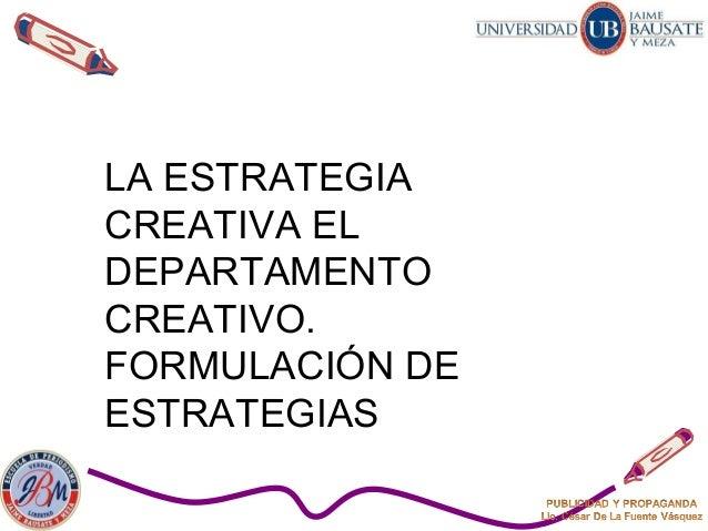 LA ESTRATEGIA CREATIVA EL DEPARTAMENTO CREATIVO. FORMULACIÓN DE ESTRATEGIAS
