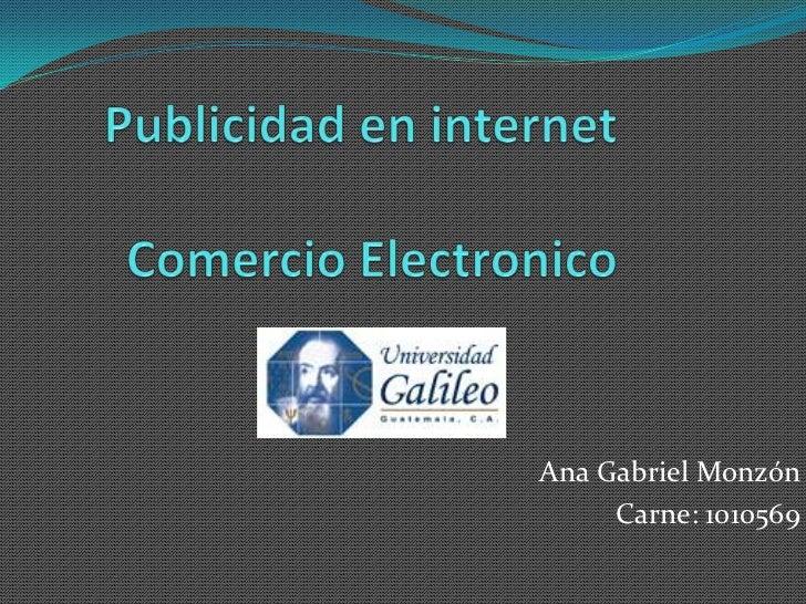 Publicidad en internetComercio Electronico<br />Ana Gabriel Monzón <br />Carne: 1010569<br />