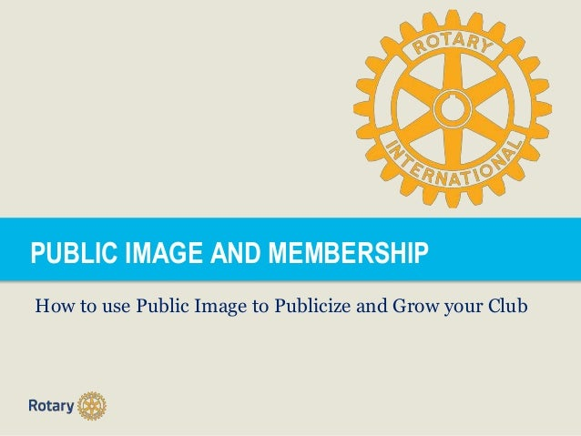 PUBLIC IMAGE AND MEMBERSHIP How to use Public Image to Publicize and Grow your Club