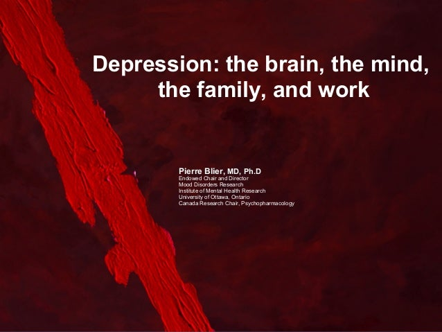 Depression: the brain, the mind, the family, and work  Pierre Blier, MD, Ph.D Endowed Chair and Director Mood Disorders Re...
